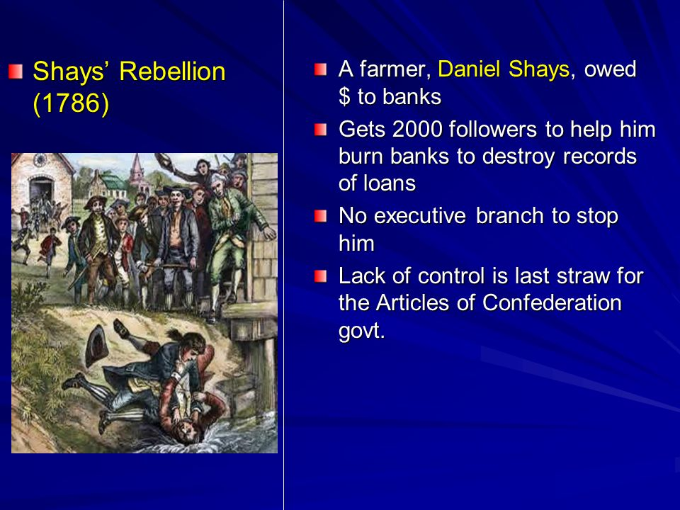 Shays' Rebellion (1786) A farmer, Daniel Shays, owed $ to banks Gets 2000 followers to help him burn banks to destroy records of loans No executive br