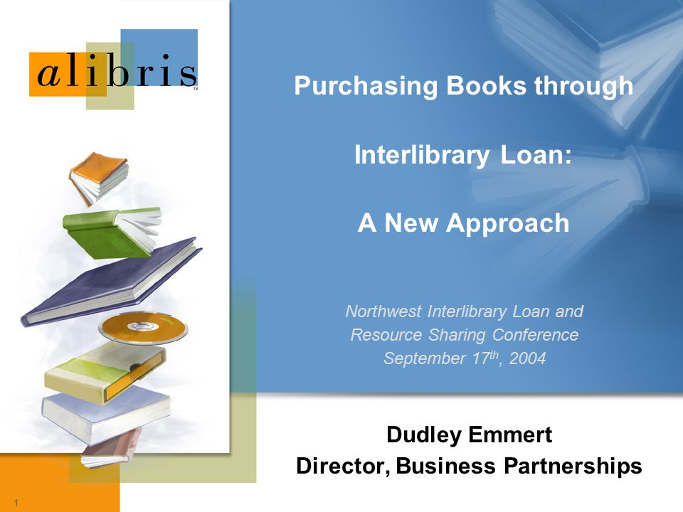 1 Dudley Emmert Director, Business Partnerships Purchasing Books through Interlibrary Loan: A New Approach Northwest Interlibrary Loan and Resource Sh
