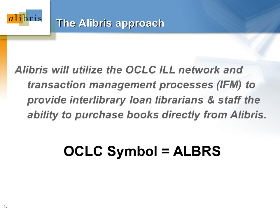 10 The Alibris approach Alibris will utilize the OCLC ILL network and transaction management processes (IFM) to provide interlibrary loan librarians &
