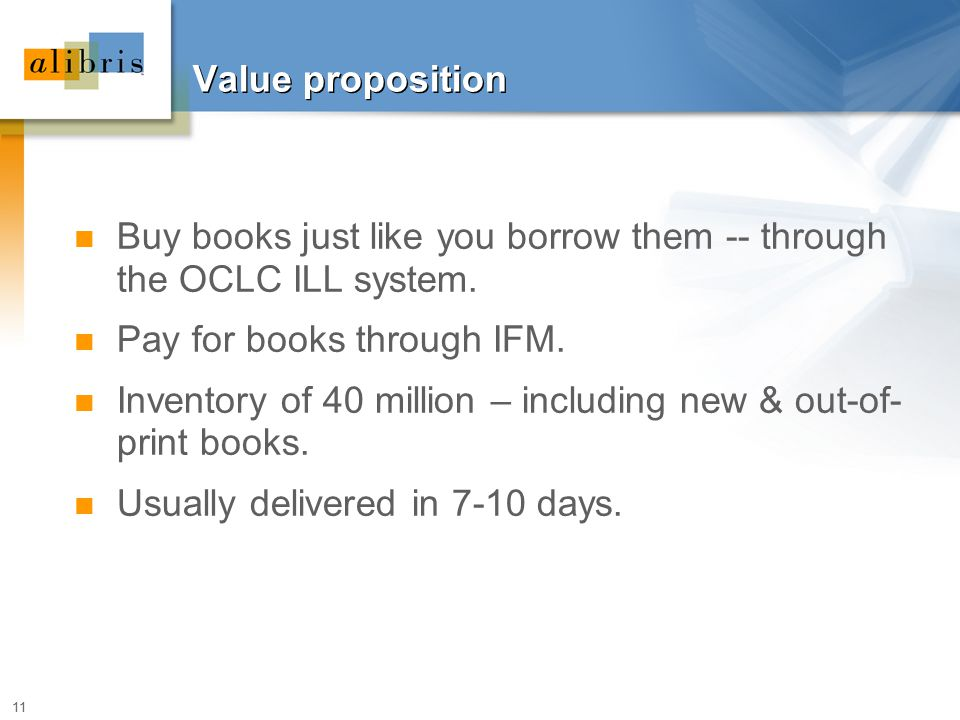 11 Value proposition Buy books just like you borrow them -- through the OCLC ILL system. Pay for books through IFM. Inventory of 40 million – includin