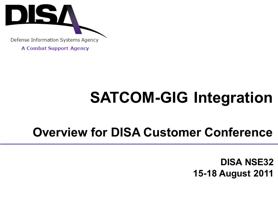 A Combat Support Agency Defense Information Systems Agency SATCOM-GIG Integration Overview for DISA Customer Conference DISA NSE32 15-18 August 2011