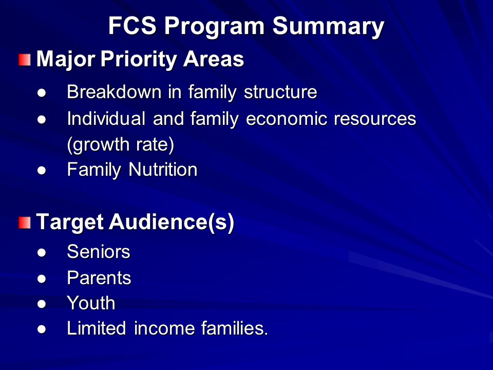 FCS Program Summary Major Priority Areas ●Breakdown in family structure ●Individual and family economic resources (growth rate) ●Family Nutrition Target Audience(s) ● Seniors ●Parents ●Youth ●Limited income families.