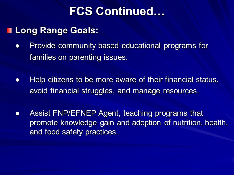 FCS Continued… Long Range Goals: ●Provide community based educational programs for families on parenting issues.