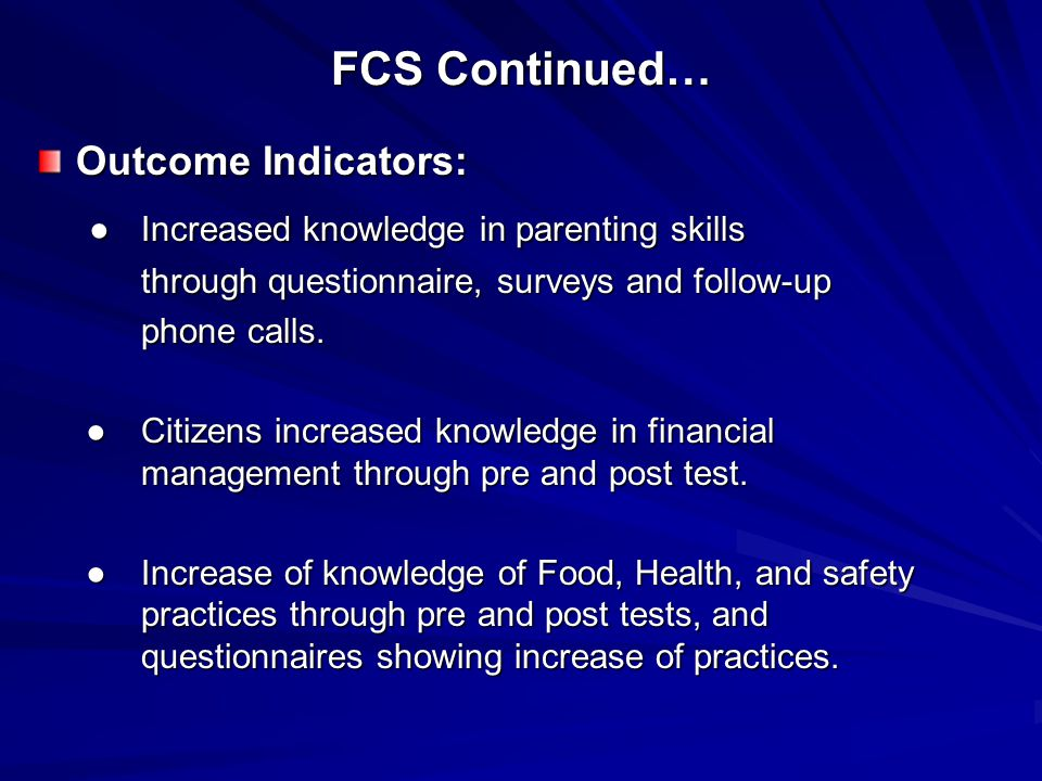 FCS Continued… Outcome Indicators: ●Increased knowledge in parenting skills ●Increased knowledge in parenting skills through questionnaire, surveys and follow-up phone calls.