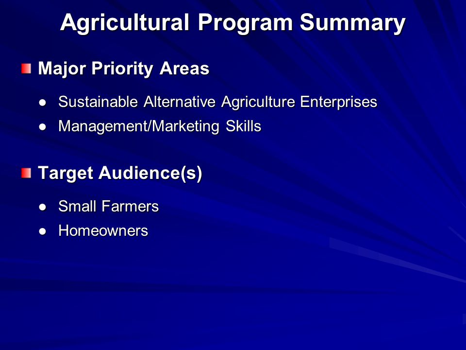 Agricultural Program Summary Major Priority Areas ● Sustainable Alternative Agriculture Enterprises ● Management/Marketing Skills Target Audience(s) ● Small Farmers ● Homeowners