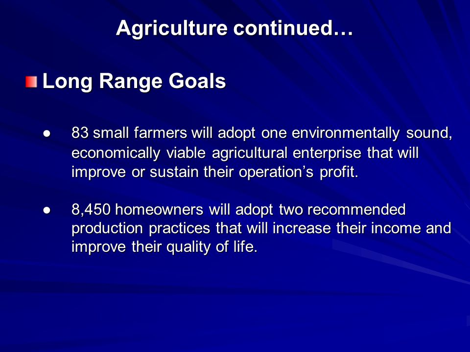 Agriculture continued… Long Range Goals ●83 small farmers will adopt one environmentally sound, economically viable agricultural enterprise that will improve or sustain their operation's profit.