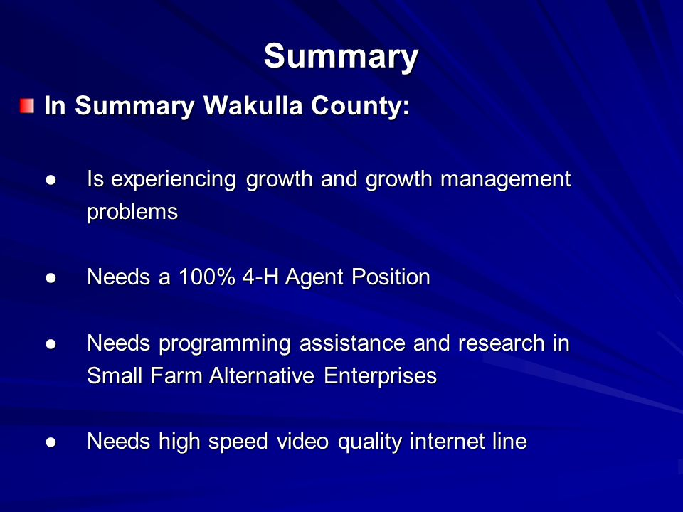 Summary In Summary Wakulla County: ●Is experiencing growth and growth management problems ●Needs a 100% 4-H Agent Position ●Needs programming assistance and research in Small Farm Alternative Enterprises ●Needs high speed video quality internet line