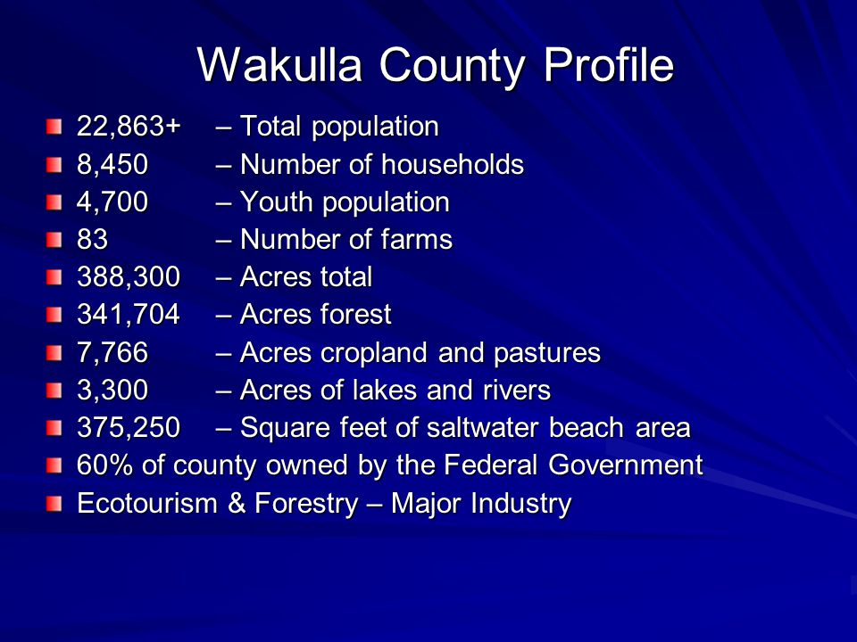 Wakulla County Profile Wakulla County Profile 22,863+ – Total population 8,450 – Number of households 4,700 – Youth population 83 – Number of farms 388,300 – Acres total 341,704 – Acres forest 7,766– Acres cropland and pastures 3,300 – Acres of lakes and rivers 375,250 – Square feet of saltwater beach area 60% of county owned by the Federal Government Ecotourism & Forestry – Major Industry