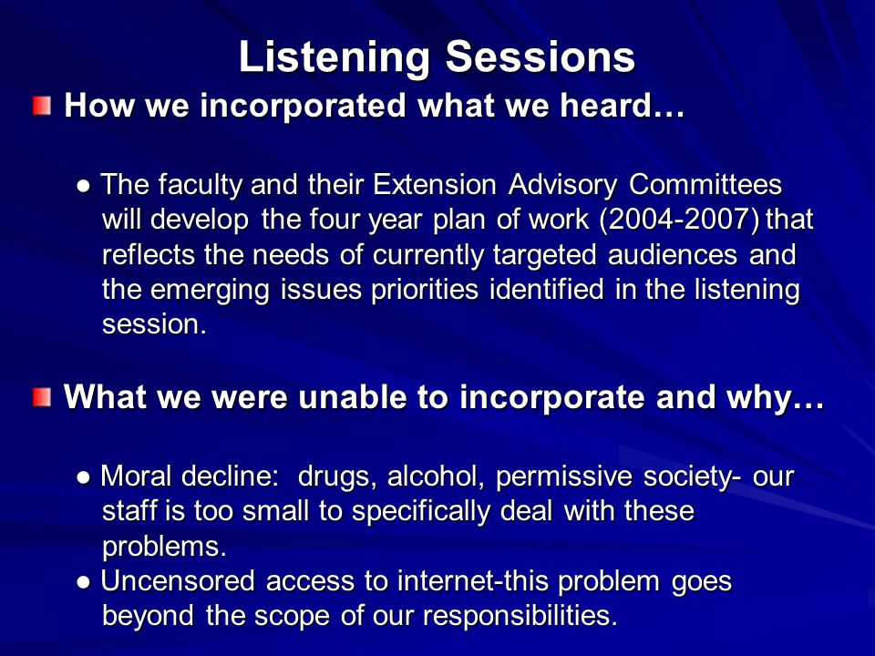 Listening Sessions How we incorporated what we heard… ● The faculty and their Extension Advisory Committees will develop the four year plan of work (2004-2007) that reflects the needs of currently targeted audiences and the emerging issues priorities identified in the listening session.