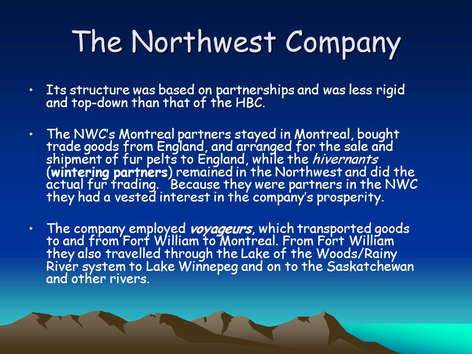 The Northwest Company Its structure was based on partnerships and was less rigid and top-down than that of the HBC.