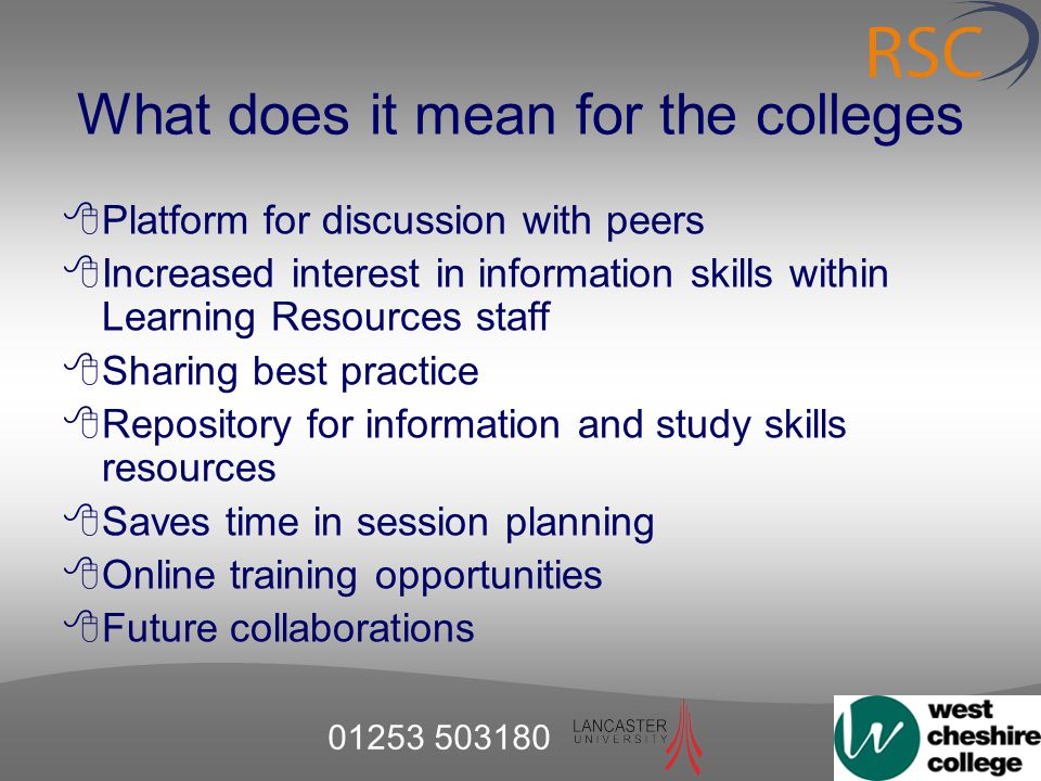 01253 503180 What does it mean for the colleges  Platform for discussion with peers  Increased interest in information skills within Learning Resources staff  Sharing best practice  Repository for information and study skills resources  Saves time in session planning  Online training opportunities  Future collaborations