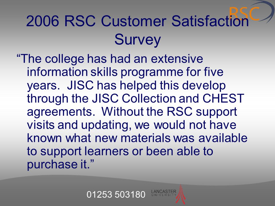 01253 503180 2006 RSC Customer Satisfaction Survey The college has had an extensive information skills programme for five years.