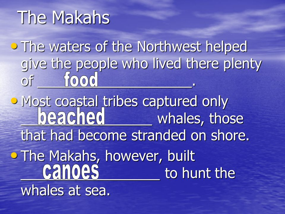 The Makahs The waters of the Northwest helped give the people who lived there plenty of ____________________.
