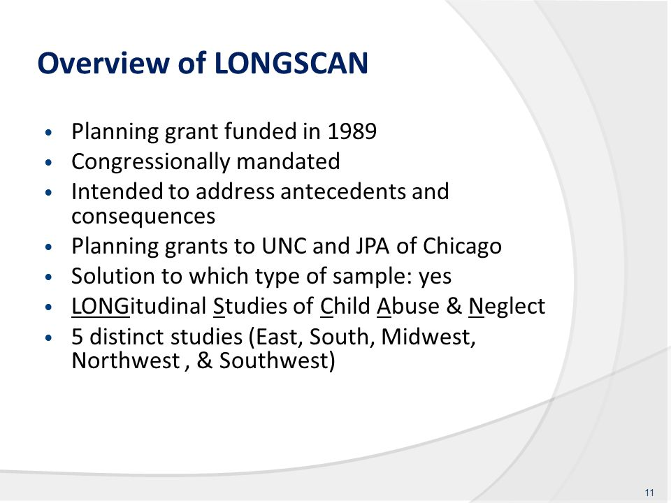 Overview of LONGSCAN Planning grant funded in 1989 Congressionally mandated Intended to address antecedents and consequences Planning grants to UNC and JPA of Chicago Solution to which type of sample: yes LONGitudinal Studies of Child Abuse & Neglect 5 distinct studies (East, South, Midwest, Northwest, & Southwest) 11