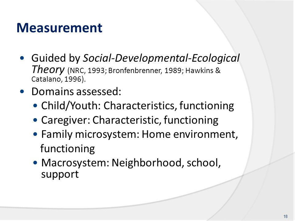 Measurement Guided by Social-Developmental-Ecological Theory (NRC, 1993; Bronfenbrenner, 1989; Hawkins & Catalano, 1996).
