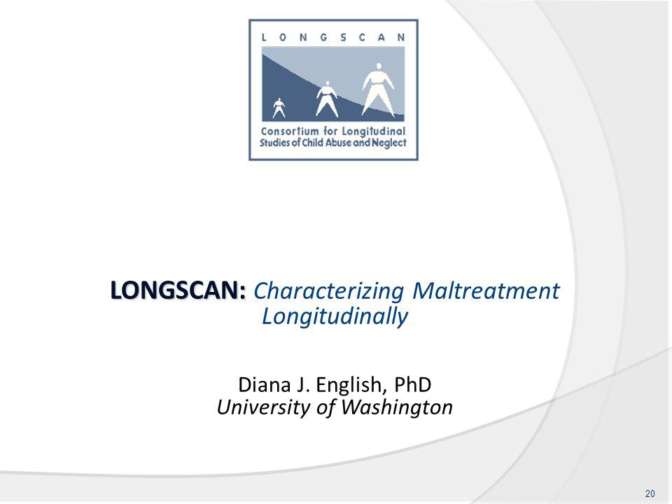 LONGSCAN: LONGSCAN: Characterizing Maltreatment Longitudinally Diana J. English, PhD University of Washington 20