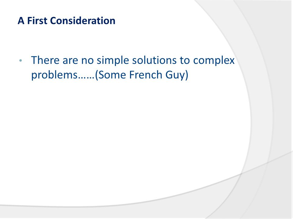 A First Consideration There are no simple solutions to complex problems……(Some French Guy)