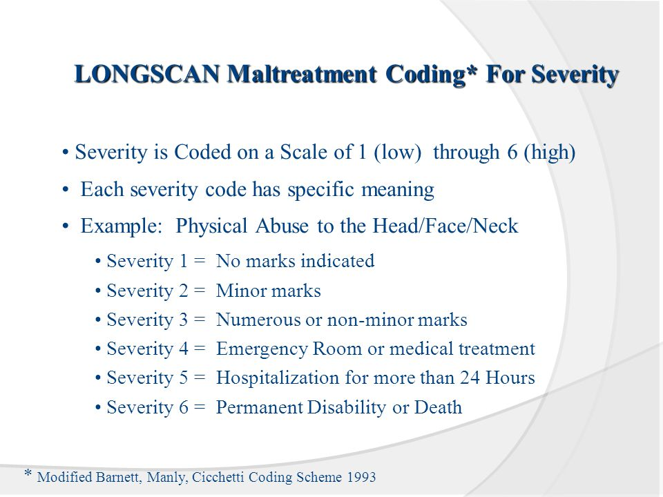 LONGSCAN Maltreatment Coding* For Severity Severity is Coded on a Scale of 1 (low) through 6 (high) Each severity code has specific meaning Example: Physical Abuse to the Head/Face/Neck Severity 1 = No marks indicated Severity 2 = Minor marks Severity 3 = Numerous or non-minor marks Severity 4 = Emergency Room or medical treatment Severity 5 = Hospitalization for more than 24 Hours Severity 6 = Permanent Disability or Death * Modified Barnett, Manly, Cicchetti Coding Scheme 1993