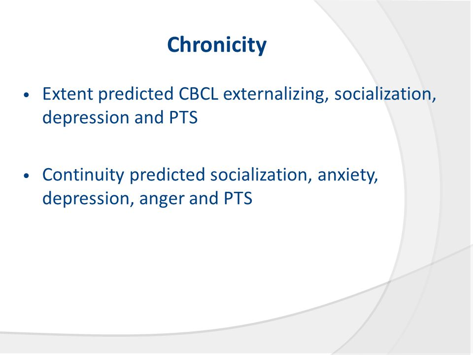 Chronicity Extent predicted CBCL externalizing, socialization, depression and PTS Continuity predicted socialization, anxiety, depression, anger and PTS
