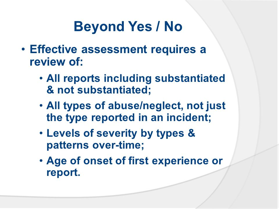 Beyond Yes / No Effective assessment requires a review of: All reports including substantiated & not substantiated; All types of abuse/neglect, not just the type reported in an incident; Levels of severity by types & patterns over-time; Age of onset of first experience or report.