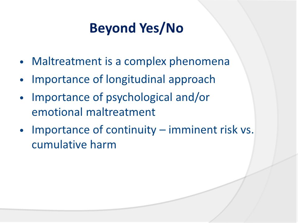Beyond Yes/No Maltreatment is a complex phenomena Importance of longitudinal approach Importance of psychological and/or emotional maltreatment Import
