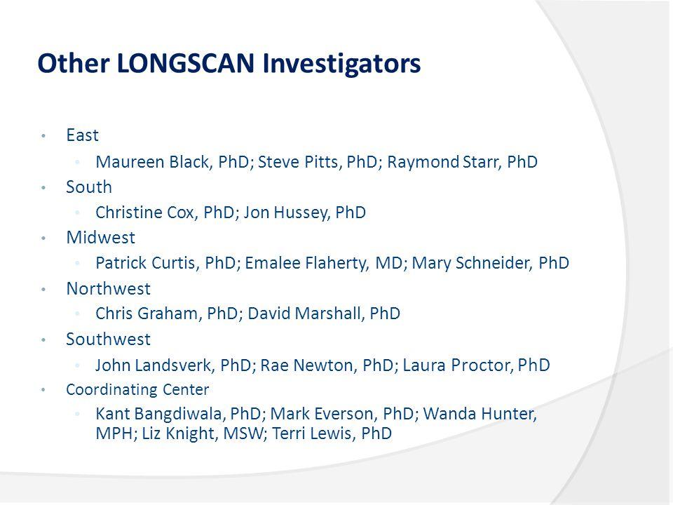 Other LONGSCAN Investigators East Maureen Black, PhD; Steve Pitts, PhD; Raymond Starr, PhD South Christine Cox, PhD; Jon Hussey, PhD Midwest Patrick C