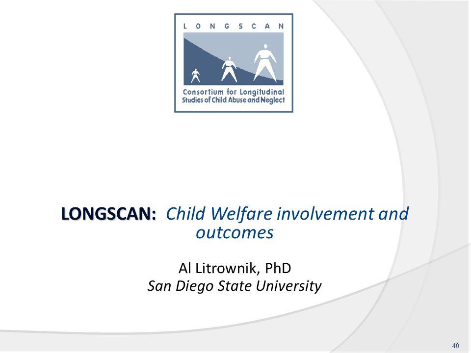 LONGSCAN: LONGSCAN: Child Welfare involvement and outcomes Al Litrownik, PhD San Diego State University 40