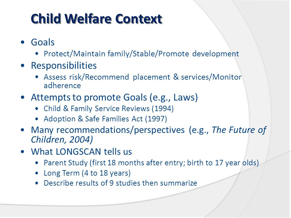 Child Welfare Context Goals Protect/Maintain family/Stable/Promote development Responsibilities Assess risk/Recommend placement & services/Monitor adherence Attempts to promote Goals (e.g., Laws) Child & Family Service Reviews (1994) Adoption & Safe Families Act (1997) Many recommendations/perspectives (e.g., The Future of Children, 2004) What LONGSCAN tells us Parent Study (first 18 months after entry; birth to 17 year olds) Long Term (4 to 18 years) Describe results of 9 studies then summarize