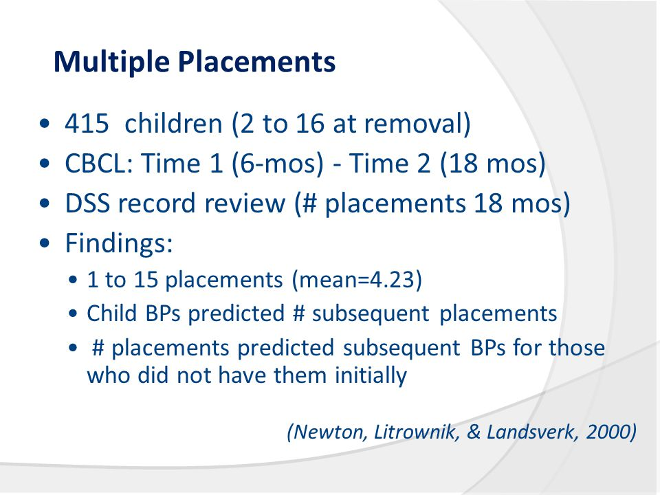 Multiple Placements 415 children (2 to 16 at removal) CBCL: Time 1 (6-mos) - Time 2 (18 mos) DSS record review (# placements 18 mos) Findings: 1 to 15 placements (mean=4.23) Child BPs predicted # subsequent placements # placements predicted subsequent BPs for those who did not have them initially (Newton, Litrownik, & Landsverk, 2000)