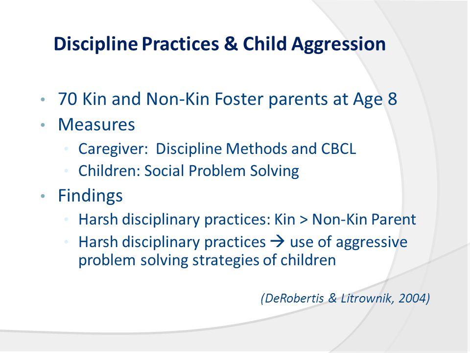 Discipline Practices & Child Aggression 70 Kin and Non-Kin Foster parents at Age 8 Measures Caregiver: Discipline Methods and CBCL Children: Social Pr