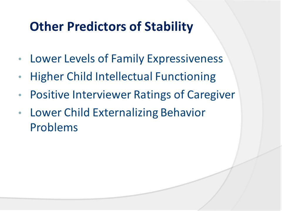 Other Predictors of Stability Lower Levels of Family Expressiveness Higher Child Intellectual Functioning Positive Interviewer Ratings of Caregiver Lower Child Externalizing Behavior Problems