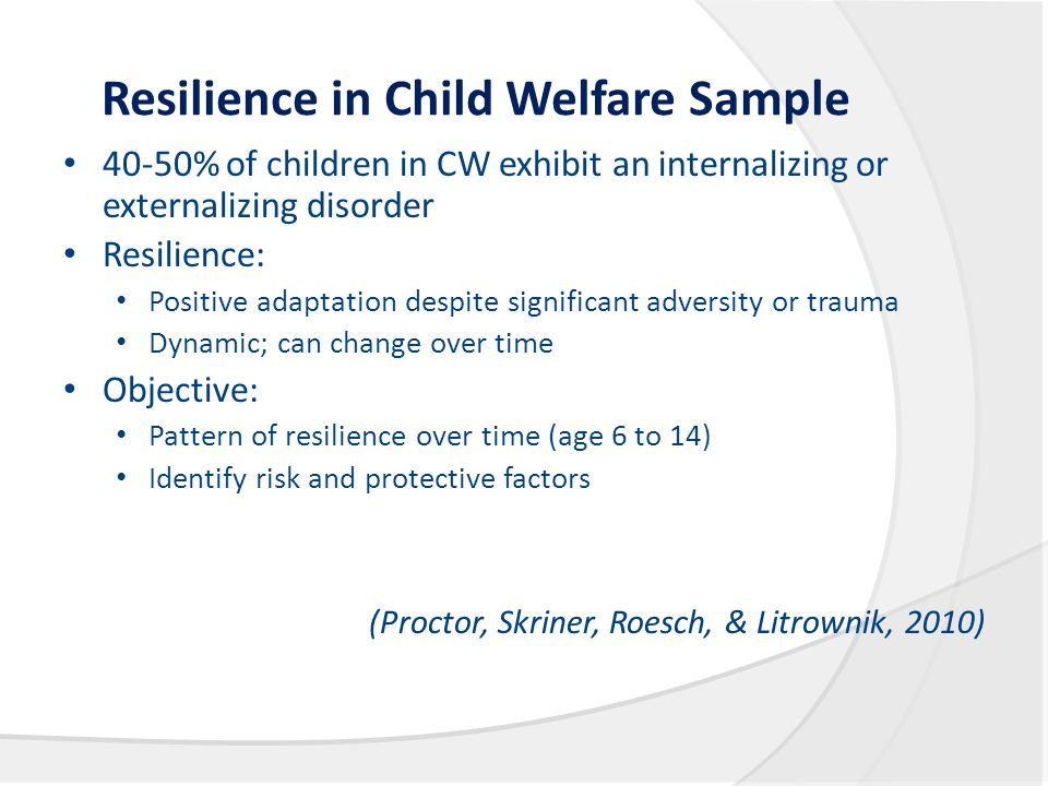 Resilience in Child Welfare Sample 40-50% of children in CW exhibit an internalizing or externalizing disorder Resilience: Positive adaptation despite