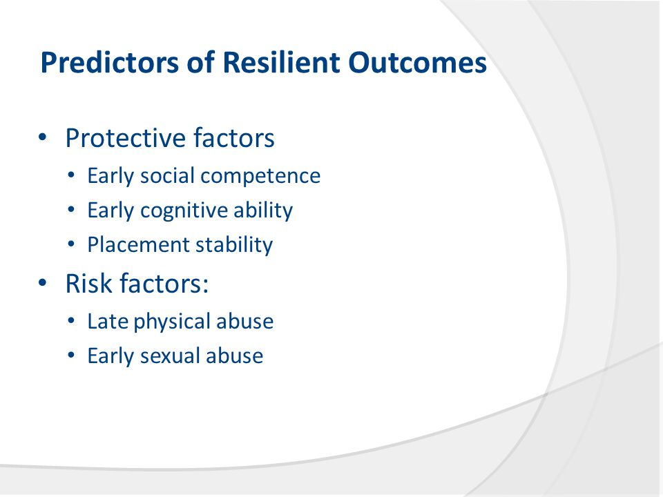 Predictors of Resilient Outcomes Protective factors Early social competence Early cognitive ability Placement stability Risk factors: Late physical abuse Early sexual abuse