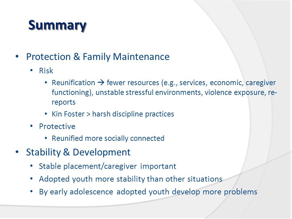 Summary Protection & Family Maintenance Risk Reunification  fewer resources (e.g., services, economic, caregiver functioning), unstable stressful environments, violence exposure, re- reports Kin Foster > harsh discipline practices Protective Reunified more socially connected Stability & Development Stable placement/caregiver important Adopted youth more stability than other situations By early adolescence adopted youth develop more problems