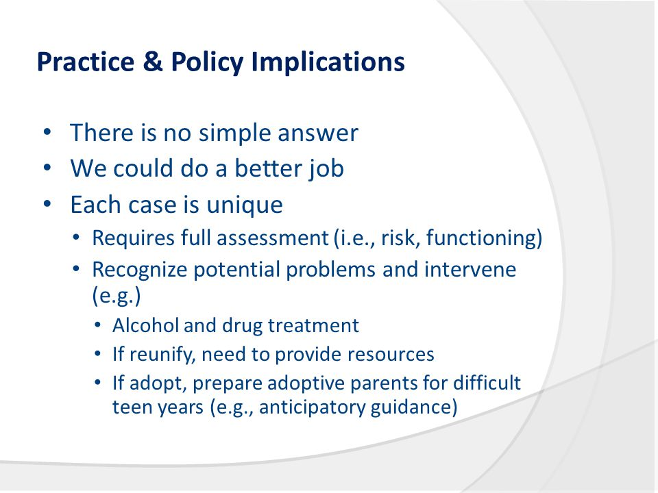 Practice & Policy Implications There is no simple answer We could do a better job Each case is unique Requires full assessment (i.e., risk, functionin