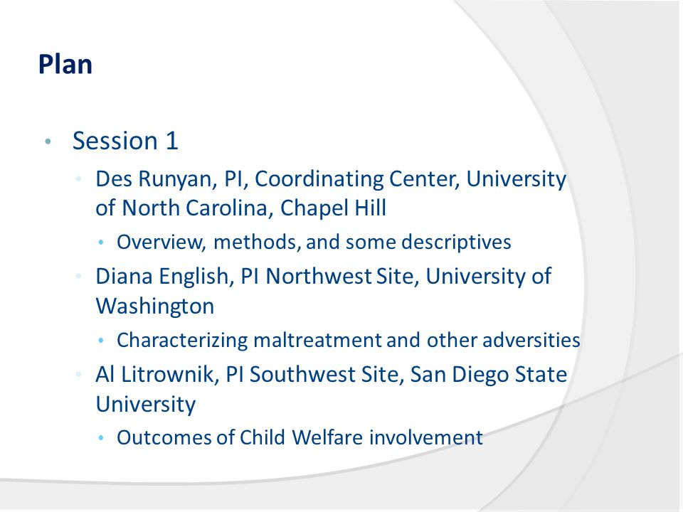Plan Session 1 Des Runyan, PI, Coordinating Center, University of North Carolina, Chapel Hill Overview, methods, and some descriptives Diana English, PI Northwest Site, University of Washington Characterizing maltreatment and other adversities Al Litrownik, PI Southwest Site, San Diego State University Outcomes of Child Welfare involvement