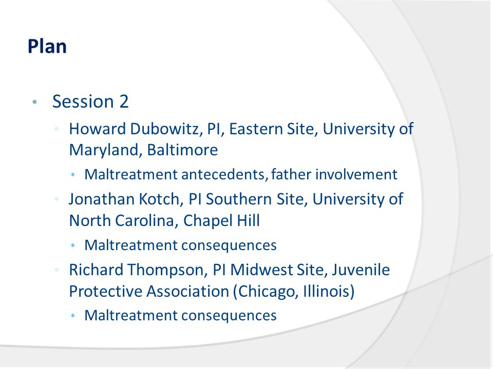 Plan Session 2 Howard Dubowitz, PI, Eastern Site, University of Maryland, Baltimore Maltreatment antecedents, father involvement Jonathan Kotch, PI Southern Site, University of North Carolina, Chapel Hill Maltreatment consequences Richard Thompson, PI Midwest Site, Juvenile Protective Association (Chicago, Illinois) Maltreatment consequences