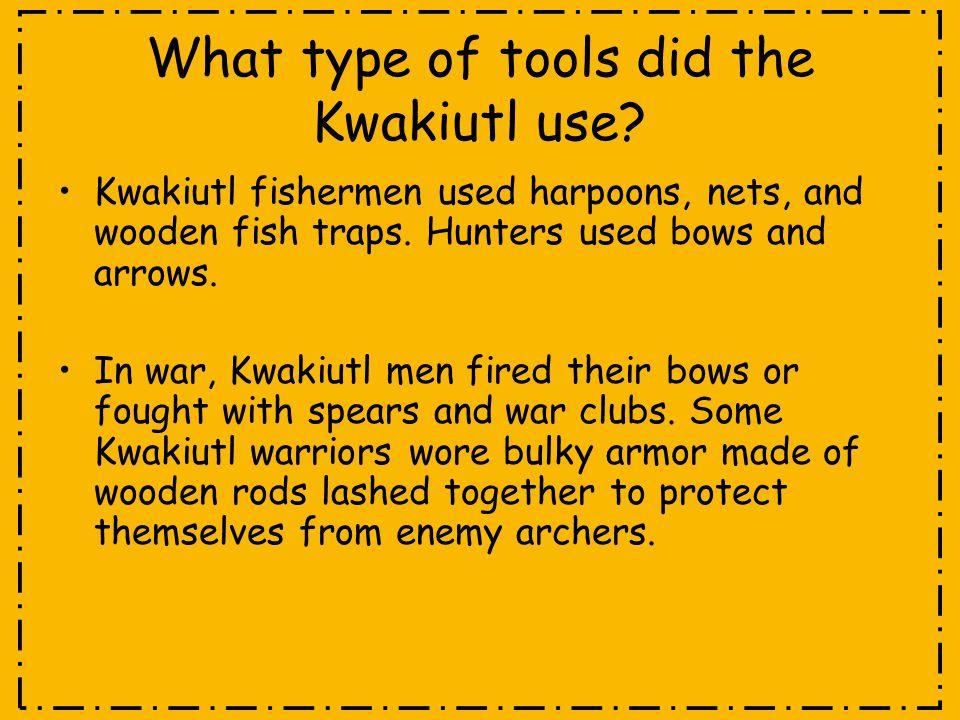 What type of tools did the Kwakiutl use? Kwakiutl fishermen used harpoons, nets, and wooden fish traps. Hunters used bows and arrows. In war, Kwakiutl