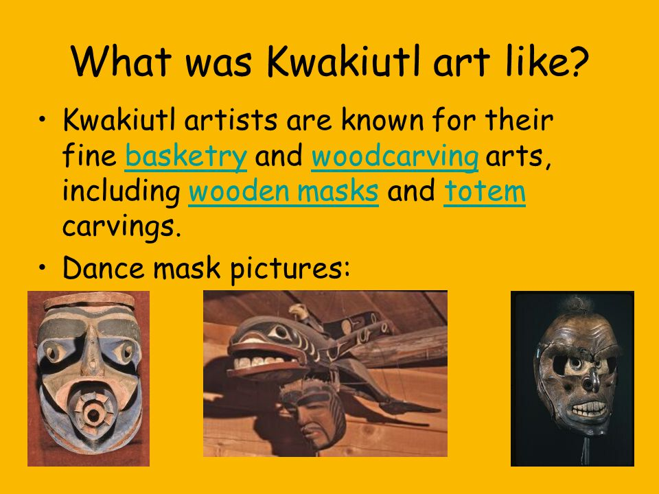 What was Kwakiutl art like? Kwakiutl artists are known for their fine basketry and woodcarving arts, including wooden masks and totem carvings.basketr