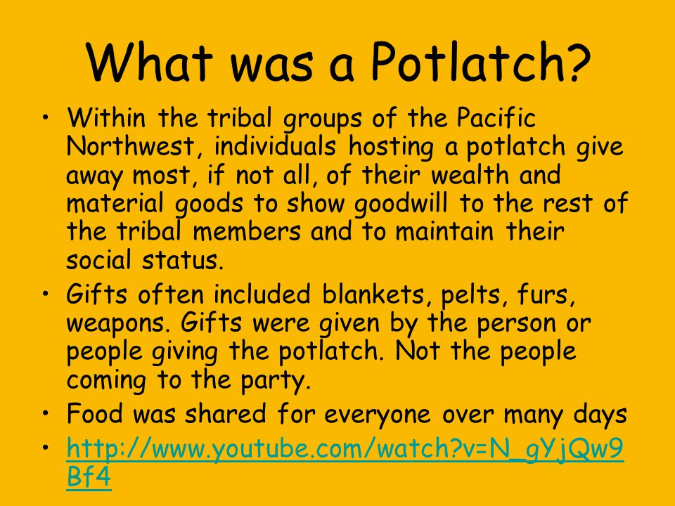 What was a Potlatch? Within the tribal groups of the Pacific Northwest, individuals hosting a potlatch give away most, if not all, of their wealth and