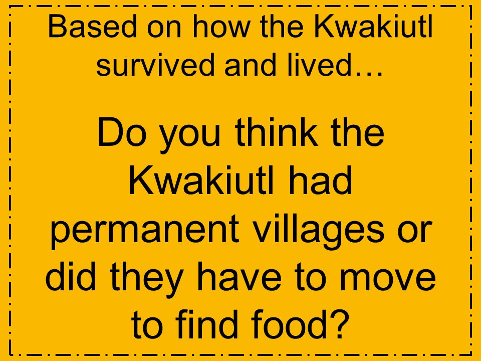 Based on how the Kwakiutl survived and lived… Do you think the Kwakiutl had permanent villages or did they have to move to find food?