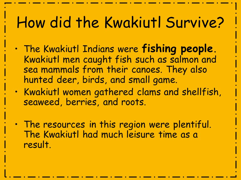 How did the Kwakiutl Survive? The Kwakiutl Indians were fishing people. Kwakiutl men caught fish such as salmon and sea mammals from their canoes. The