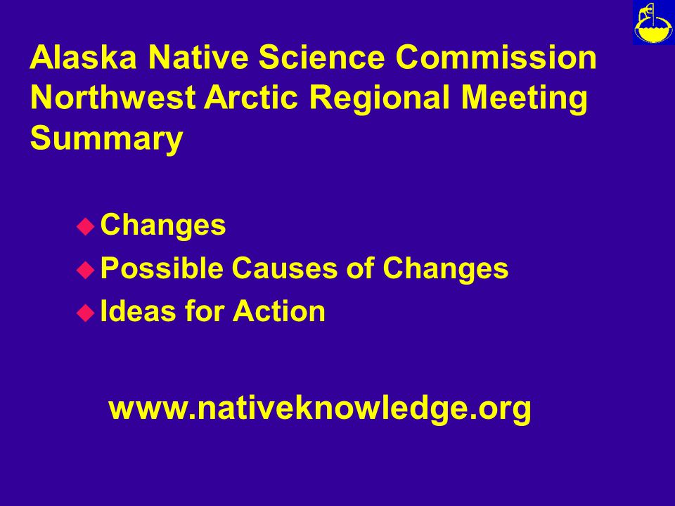 Alaska Native Science Commission Northwest Arctic Regional Meeting Summary u Changes u Possible Causes of Changes u Ideas for Action www.nativeknowledge.org