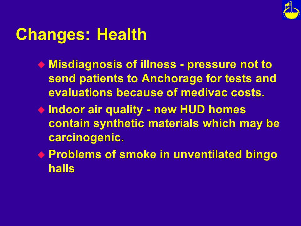 Changes: Health u Misdiagnosis of illness - pressure not to send patients to Anchorage for tests and evaluations because of medivac costs.