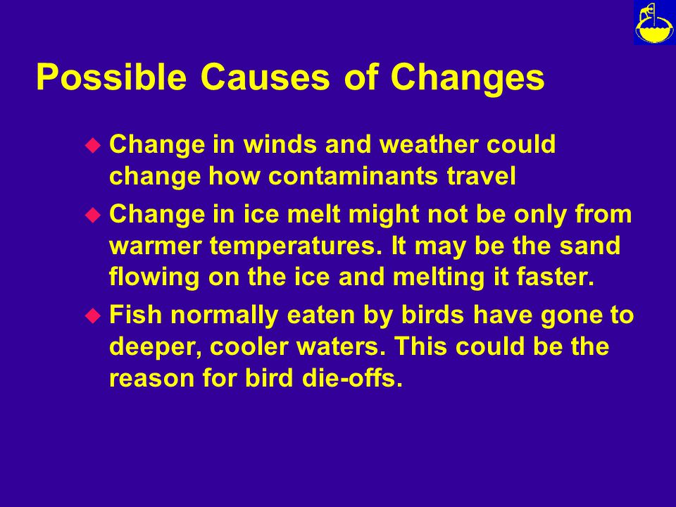 Possible Causes of Changes u Change in winds and weather could change how contaminants travel u Change in ice melt might not be only from warmer temperatures.