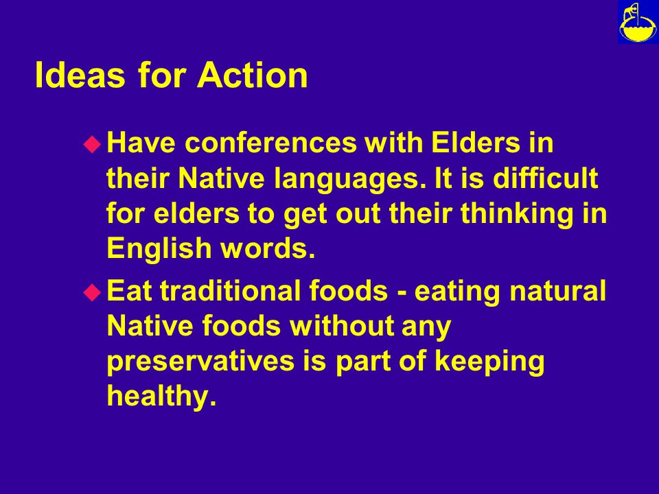 Ideas for Action u Have conferences with Elders in their Native languages.