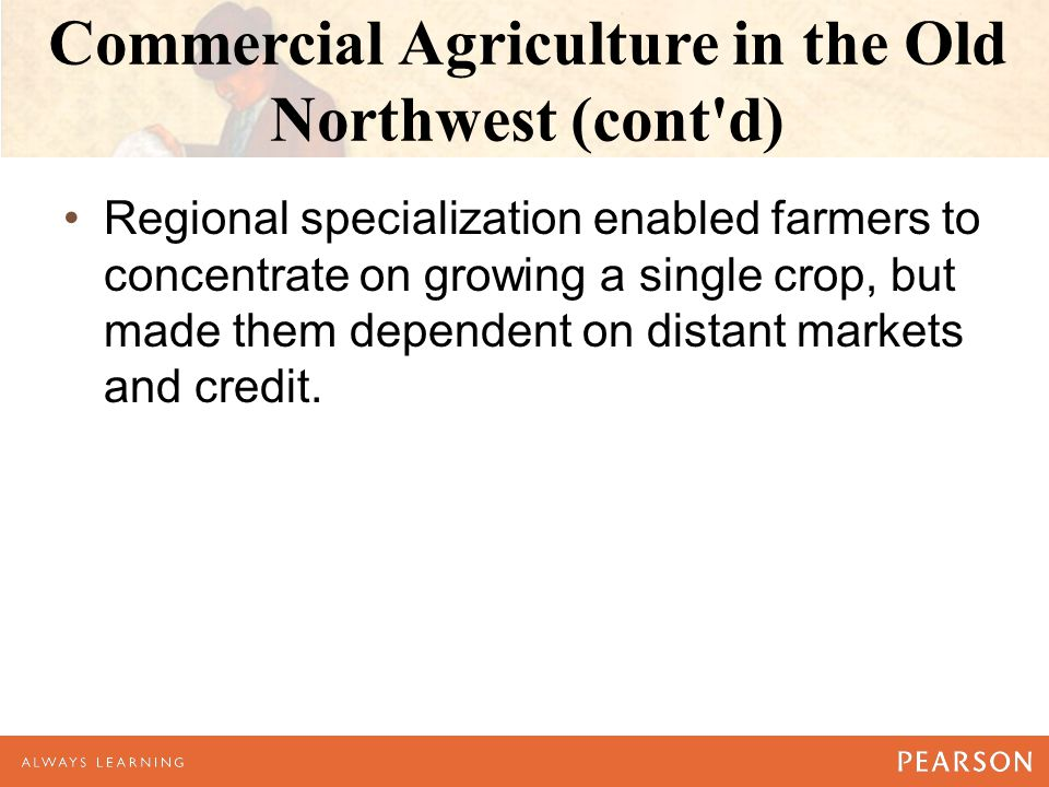 Commercial Agriculture in the Old Northwest (cont d) Regional specialization enabled farmers to concentrate on growing a single crop, but made them dependent on distant markets and credit.
