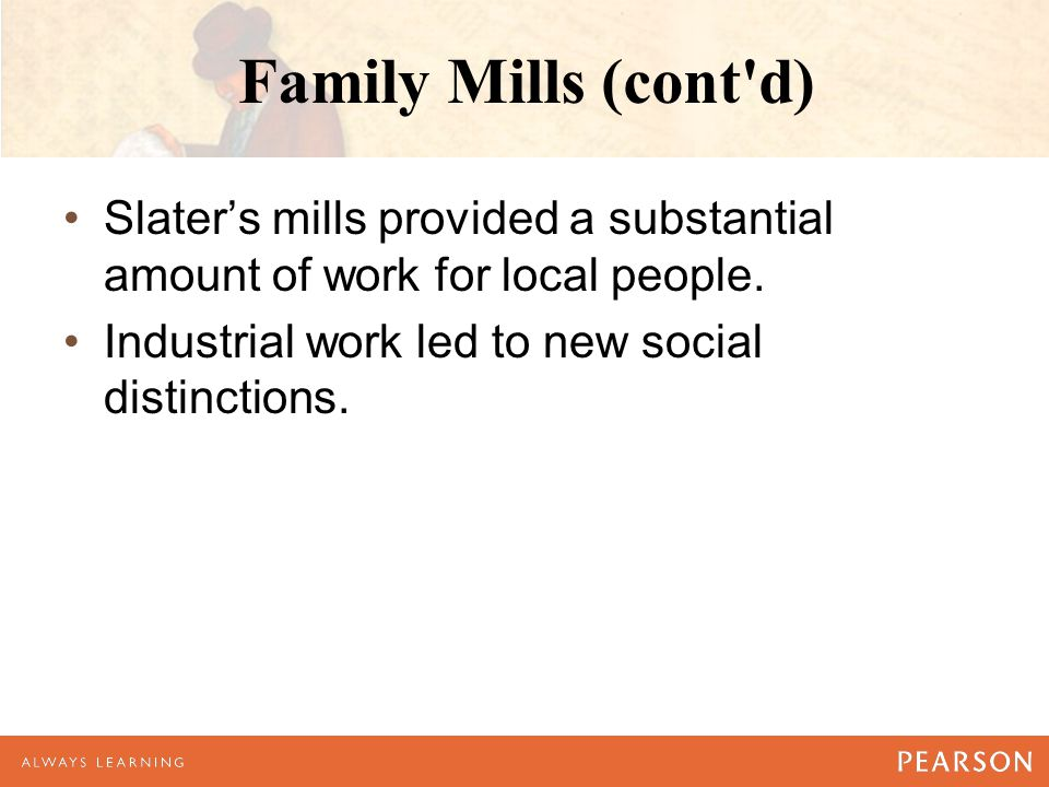 Family Mills (cont d) Slater's mills provided a substantial amount of work for local people.