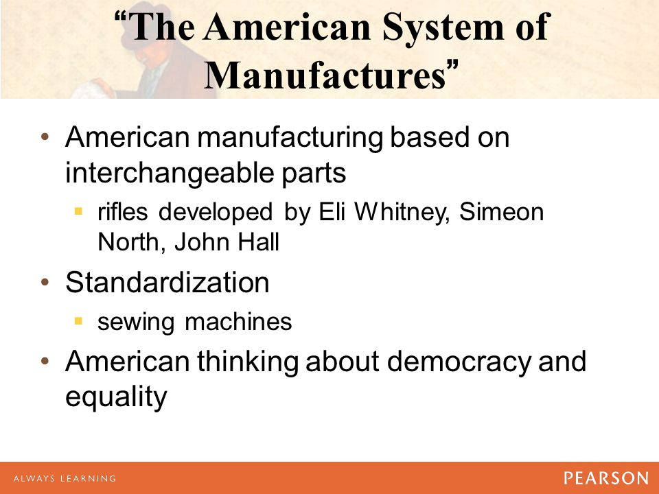 The American System of Manufactures American manufacturing based on interchangeable parts  rifles developed by Eli Whitney, Simeon North, John Hall Standardization  sewing machines American thinking about democracy and equality