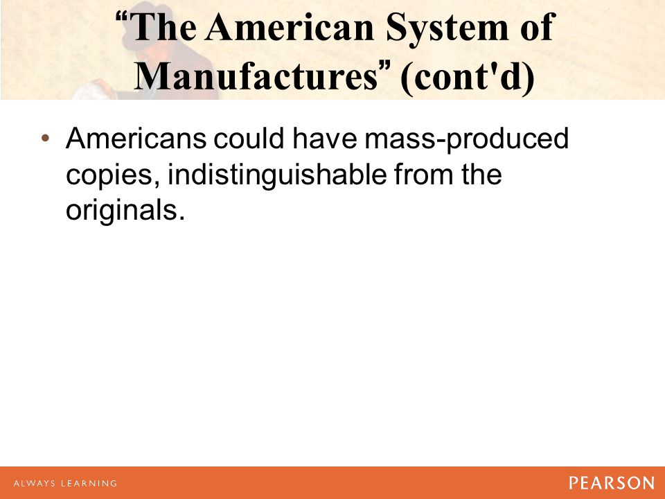 The American System of Manufactures (cont d) Americans could have mass-produced copies, indistinguishable from the originals.